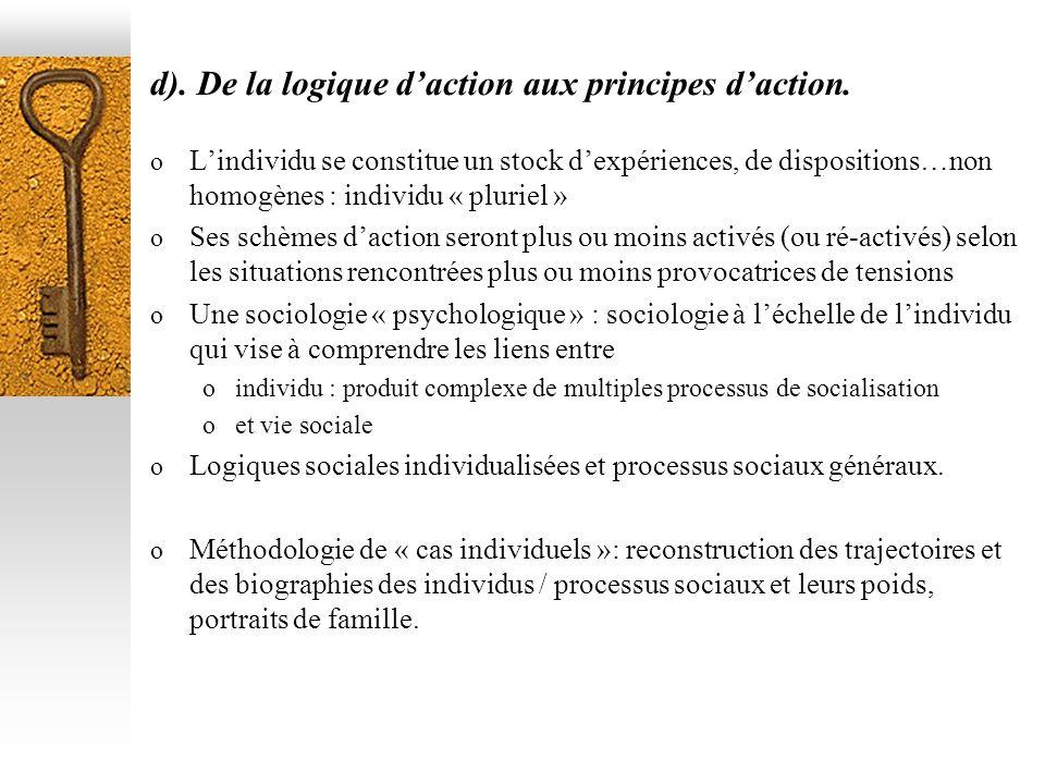 d). De la logique daction aux principes daction. o Lindividu se constitue un stock dexpériences, de dispositions…non homogènes : individu « pluriel »