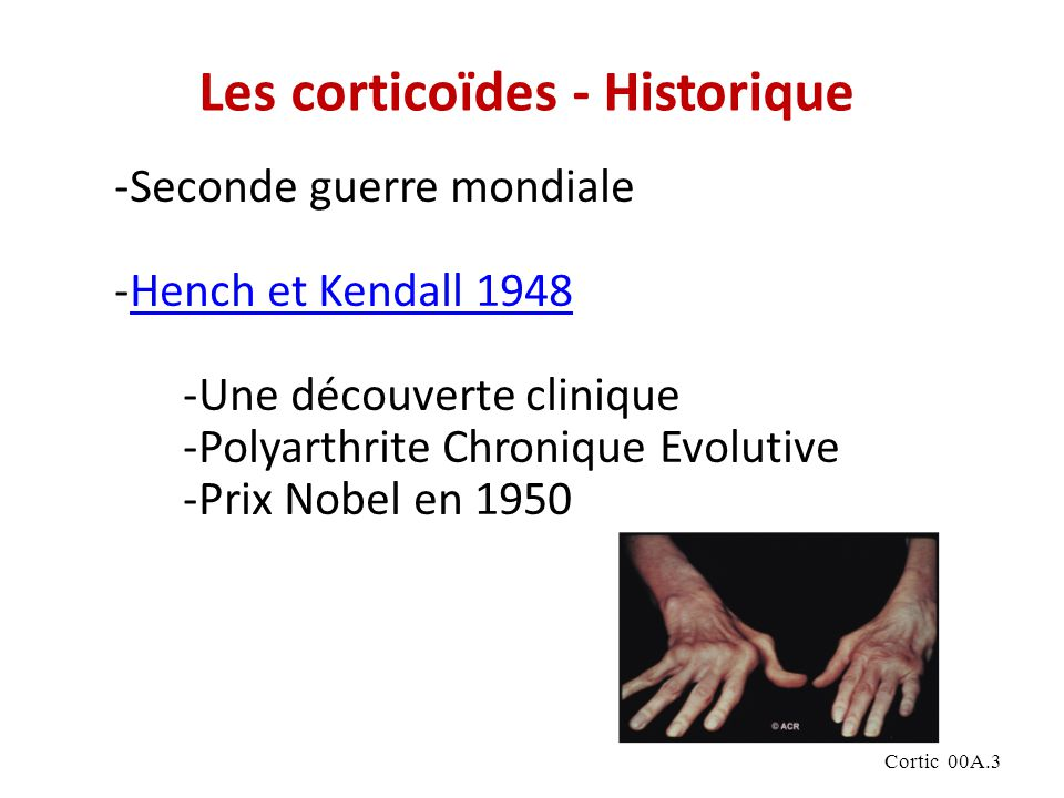 Cortic 00A.3 -Seconde guerre mondiale -Hench et Kendall 1948Hench et Kendall 1948 -Une découverte clinique -Polyarthrite Chronique Evolutive -Prix Nobel en 1950 Les corticoïdes - Historique
