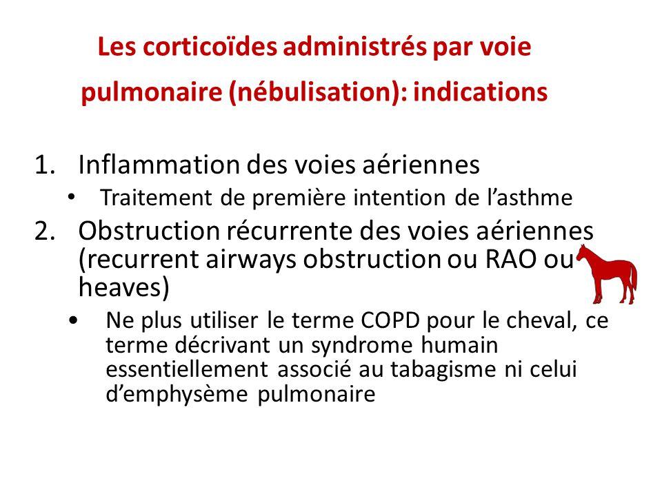 Les corticoïdes administrés par voie pulmonaire (nébulisation): indications 1.Inflammation des voies aériennes Traitement de première intention de lasthme 2.Obstruction récurrente des voies aériennes (recurrent airways obstruction ou RAO ou heaves) Ne plus utiliser le terme COPD pour le cheval, ce terme décrivant un syndrome humain essentiellement associé au tabagisme ni celui demphysème pulmonaire