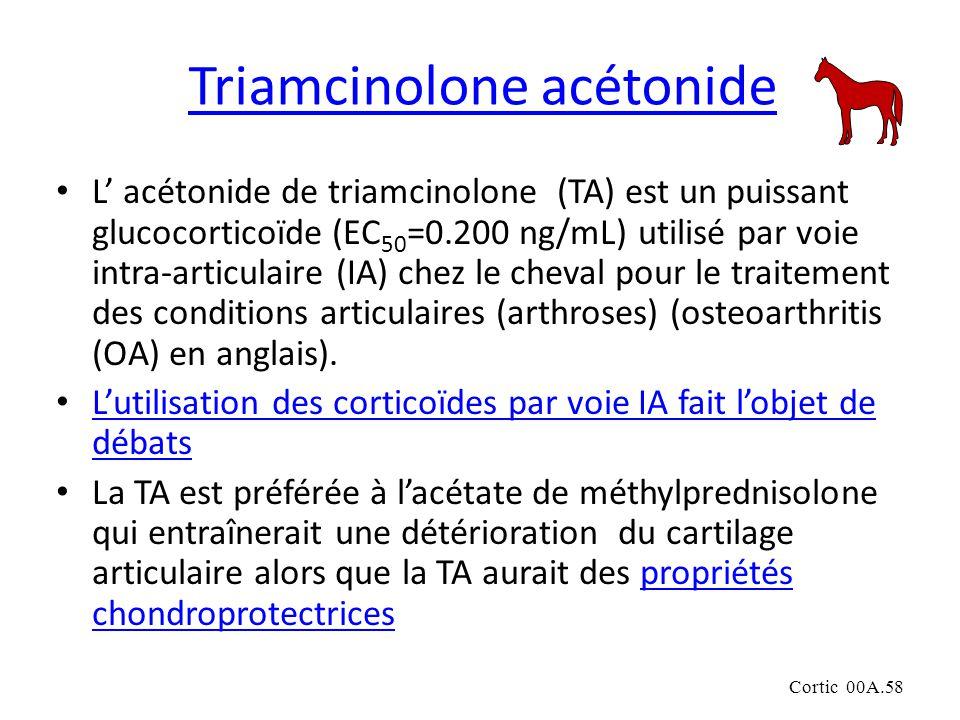 Cortic 00A.58 Triamcinolone acétonide L acétonide de triamcinolone (TA) est un puissant glucocorticoïde (EC 50 =0.200 ng/mL) utilisé par voie intra-articulaire (IA) chez le cheval pour le traitement des conditions articulaires (arthroses) (osteoarthritis (OA) en anglais).