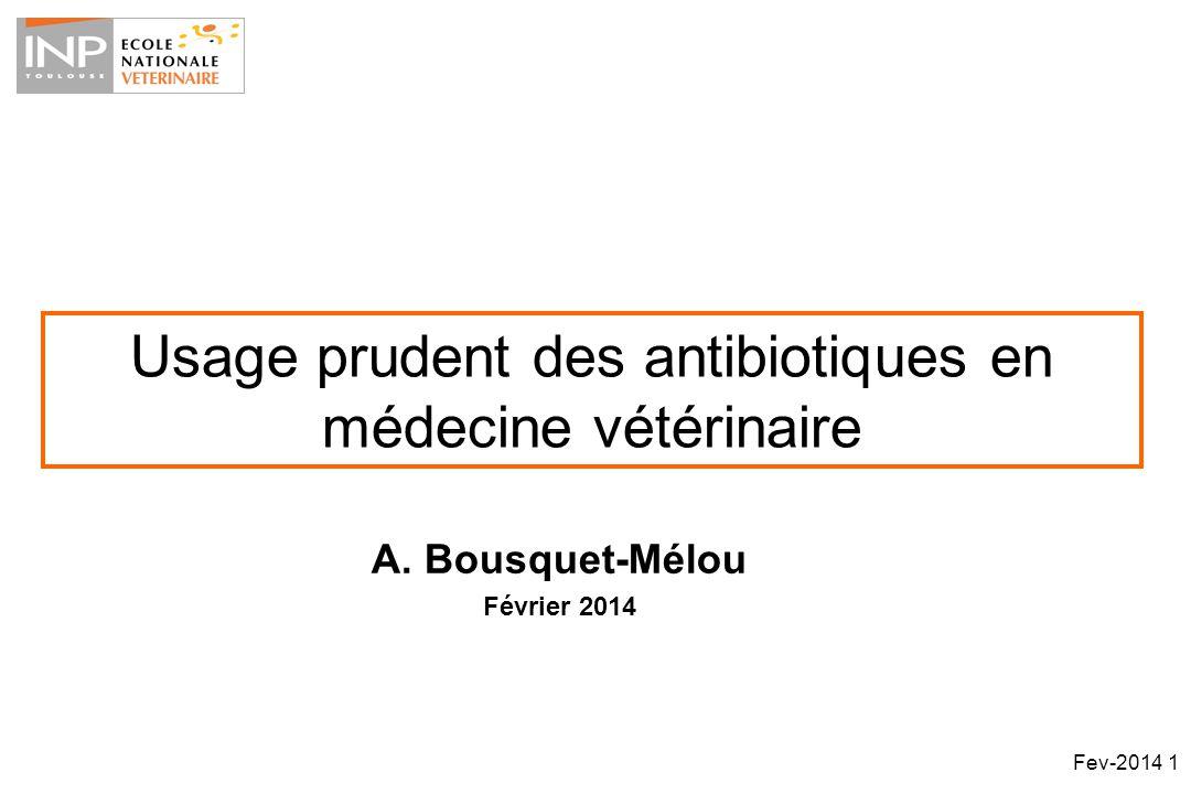 Usage prudent des antibiotiques en médecine vétérinaire A. Bousquet-Mélou Février 2014 Fev-2014 1