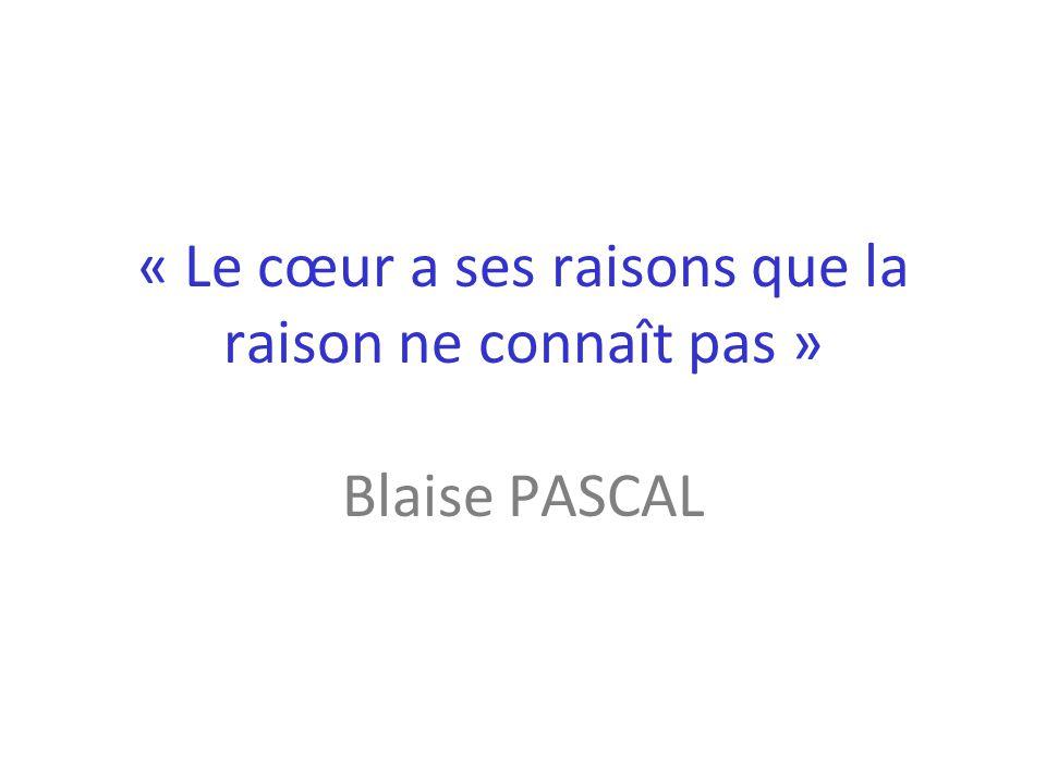 « Le cœur a ses raisons que la raison ne connaît pas » Blaise PASCAL