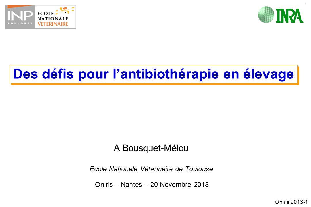 Oniris 2013-1 A Bousquet-Mélou Ecole Nationale Vétérinaire de Toulouse Oniris – Nantes – 20 Novembre 2013 Des défis pour lantibiothérapie en élevage