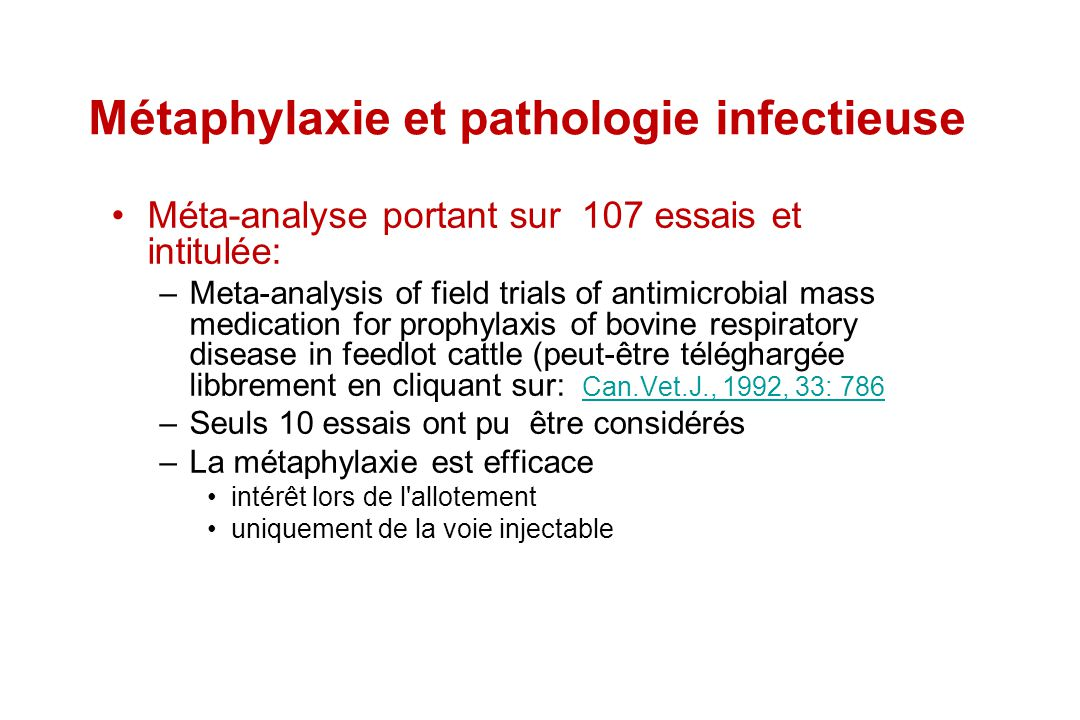 Métaphylaxie et pathologie infectieuse Méta-analyse portant sur 107 essais et intitulée: –Meta-analysis of field trials of antimicrobial mass medicati