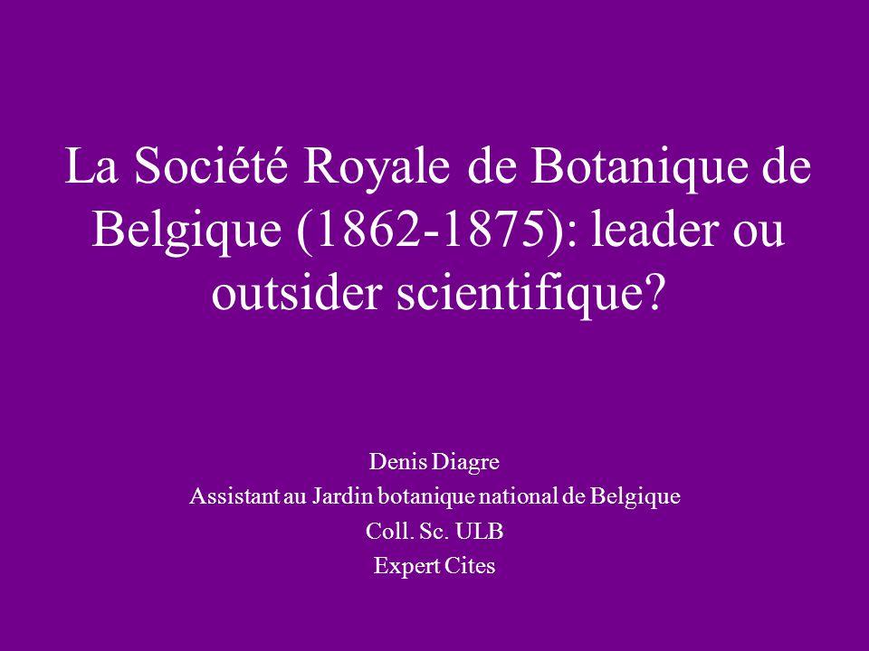 La Société Royale de Botanique de Belgique (1862-1875): leader ou outsider scientifique? Denis Diagre Assistant au Jardin botanique national de Belgiq