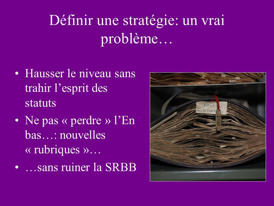 Définir une stratégie: un vrai problème… Hausser le niveau sans trahir lesprit des statuts Ne pas « perdre » lEn bas…: nouvelles « rubriques »… …sans ruiner la SRBB