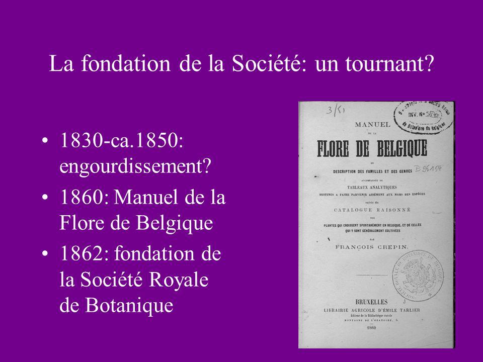 La fondation de la Société: un tournant? 1830-ca.1850: engourdissement? 1860: Manuel de la Flore de Belgique 1862: fondation de la Société Royale de B