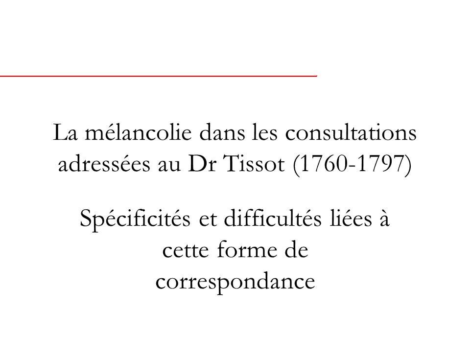 La mélancolie dans les consultations adressées au Dr Tissot (1760-1797) Spécificités et difficultés liées à cette forme de correspondance