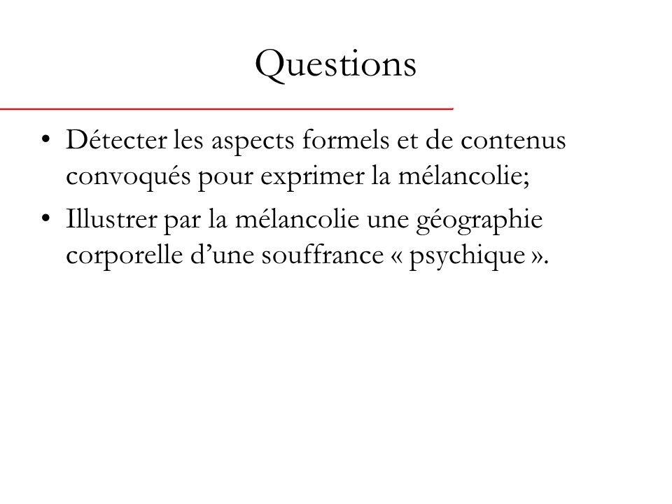 Questions Détecter les aspects formels et de contenus convoqués pour exprimer la mélancolie; Illustrer par la mélancolie une géographie corporelle dune souffrance « psychique ».