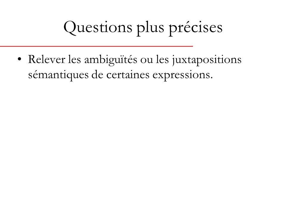 Questions plus précises Relever les ambiguïtés ou les juxtapositions sémantiques de certaines expressions.