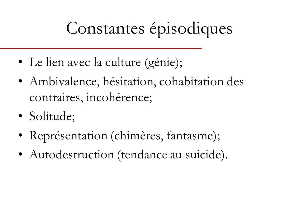 Constantes épisodiques Le lien avec la culture (génie); Ambivalence, hésitation, cohabitation des contraires, incohérence; Solitude; Représentation (chimères, fantasme); Autodestruction (tendance au suicide).