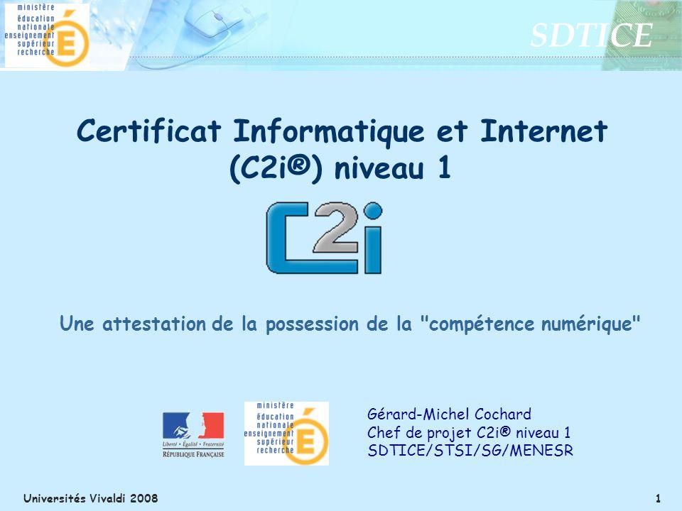 SDTICE Universités Vivaldi 2008 1 Gérard-Michel Cochard Chef de projet C2i® niveau 1 SDTICE/STSI/SG/MENESR Certificat Informatique et Internet (C2i®) niveau 1 Une attestation de la possession de la compétence numérique