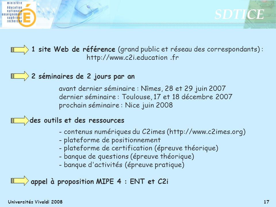 SDTICE Universités Vivaldi 2008 17 1 site Web de référence (grand public et réseau des correspondants) : http://www.c2i.education.fr 2 séminaires de 2 jours par an avant dernier séminaire : Nîmes, 28 et 29 juin 2007 dernier séminaire : Toulouse, 17 et 18 décembre 2007 prochain séminaire : Nice juin 2008 des outils et des ressources - contenus numériques du C2imes (http://www.c2imes.org) - plateforme de positionnement - plateforme de certification (épreuve théorique) - banque de questions (épreuve théorique) - banque d activités (épreuve pratique) appel à proposition MIPE 4 : ENT et C2i