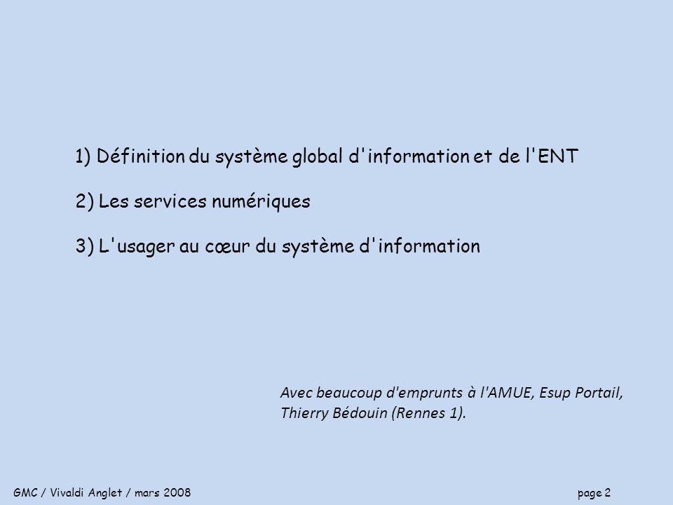 GMC / Vivaldi Anglet / mars 2008 page 2 1) Définition du système global d information et de l ENT 2) Les services numériques 3) L usager au cœur du système d information Avec beaucoup d emprunts à l AMUE, Esup Portail, Thierry Bédouin (Rennes 1).