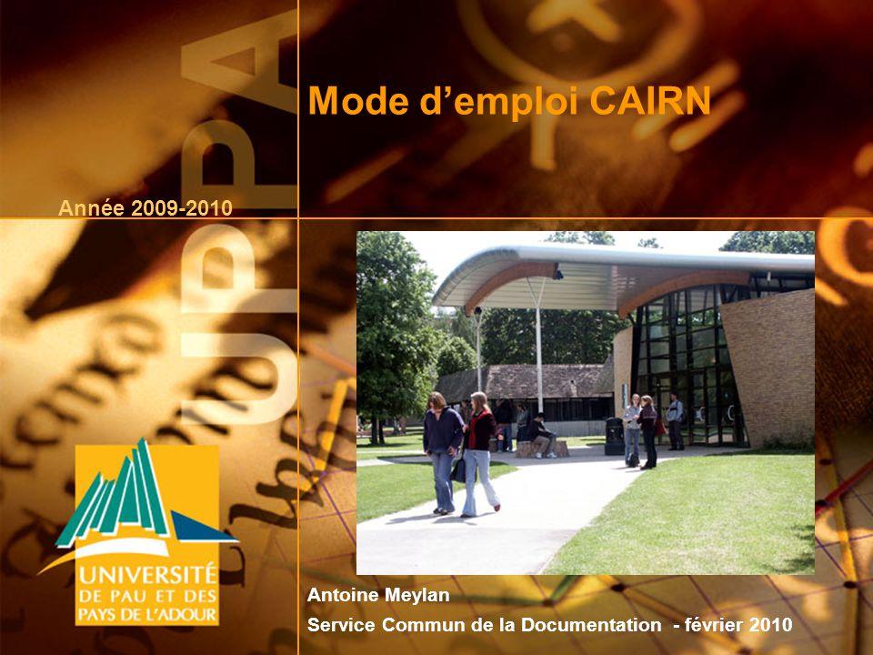 février 20101 Mode demploi CAIRN Année 2009-2010 Antoine Meylan Service Commun de la Documentation - février 2010