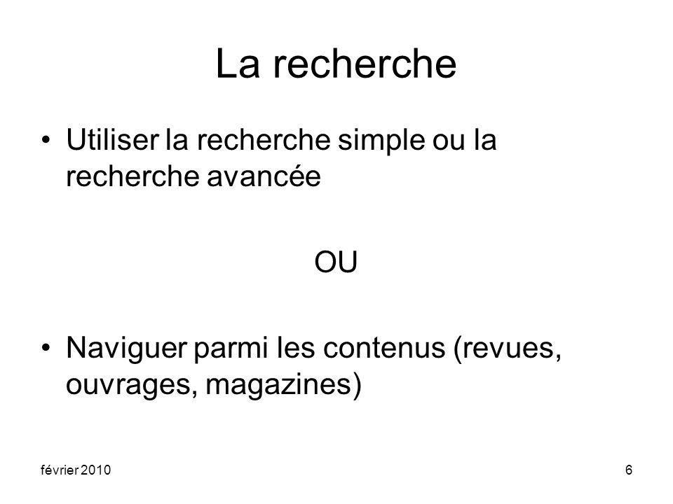 février 20106 La recherche Utiliser la recherche simple ou la recherche avancée OU Naviguer parmi les contenus (revues, ouvrages, magazines)