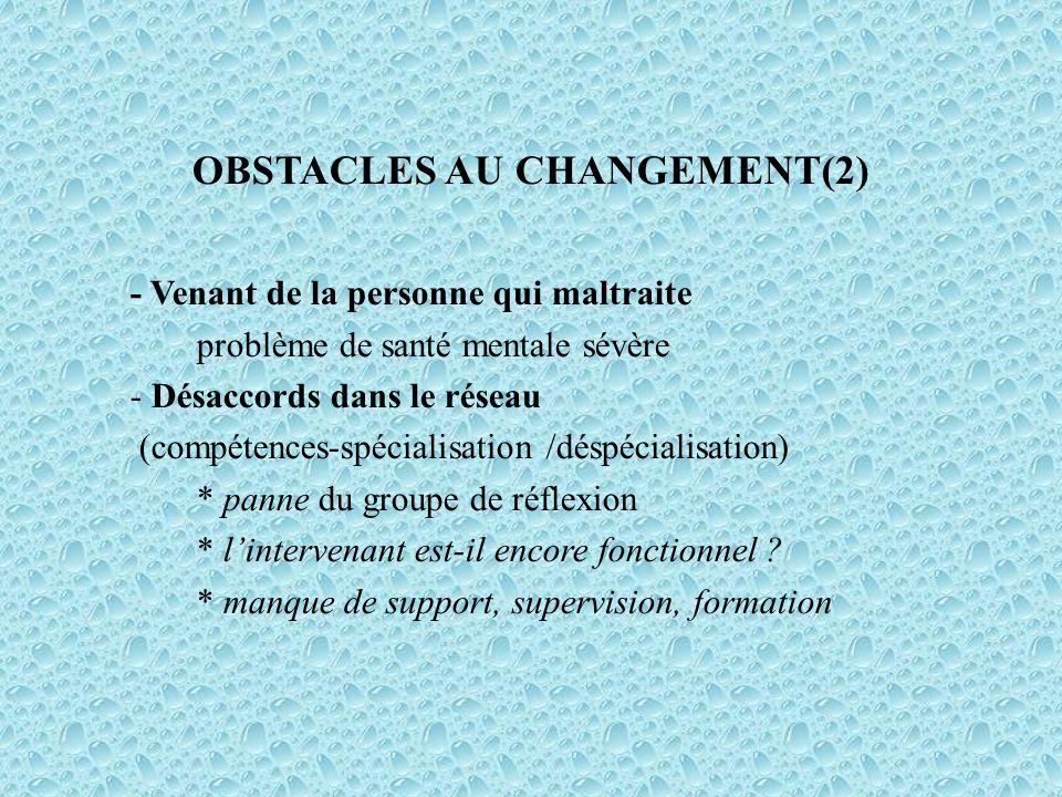 OBSTACLES AU CHANGEMENT(2) - Venant de la personne qui maltraite problème de santé mentale sévère - Désaccords dans le réseau (compétences-spécialisation /déspécialisation) * panne du groupe de réflexion * lintervenant est-il encore fonctionnel .
