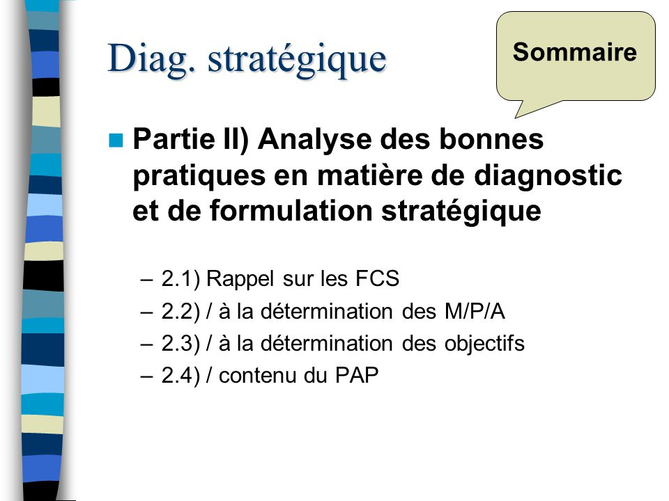 Sommaire Partie II) Analyse des bonnes pratiques en matière de diagnostic et de formulation stratégique –2.1) Rappel sur les FCS –2.2) / à la détermination des M/P/A –2.3) / à la détermination des objectifs –2.4) / contenu du PAP Diag.