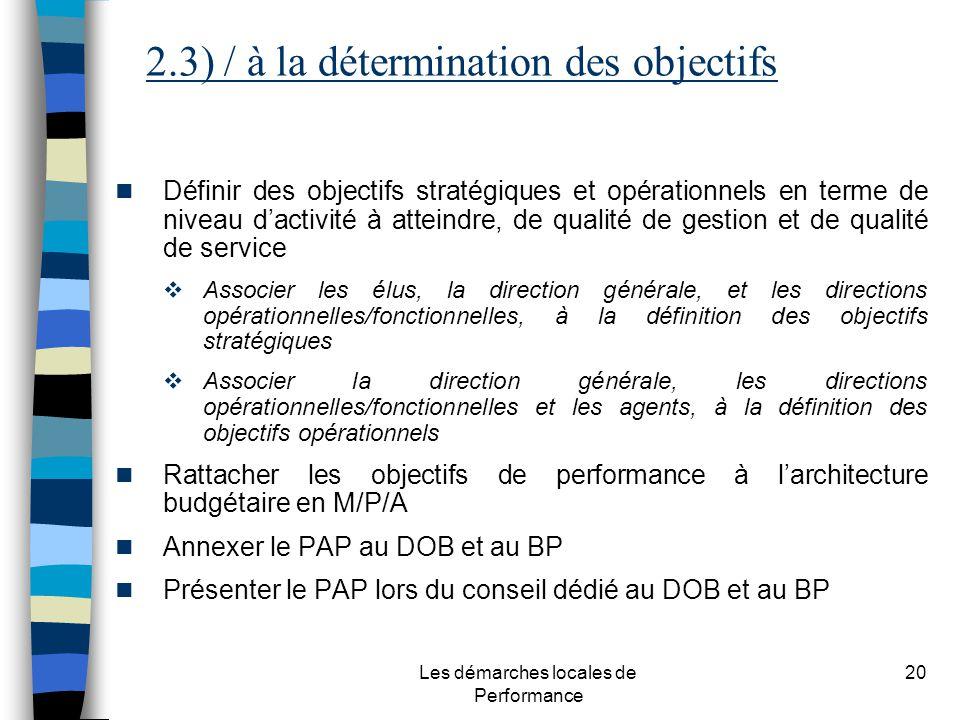 Les démarches locales de Performance 20 Définir des objectifs stratégiques et opérationnels en terme de niveau dactivité à atteindre, de qualité de gestion et de qualité de service Associer les élus, la direction générale, et les directions opérationnelles/fonctionnelles, à la définition des objectifs stratégiques Associer la direction générale, les directions opérationnelles/fonctionnelles et les agents, à la définition des objectifs opérationnels Rattacher les objectifs de performance à larchitecture budgétaire en M/P/A Annexer le PAP au DOB et au BP Présenter le PAP lors du conseil dédié au DOB et au BP 2.3) / à la détermination des objectifs