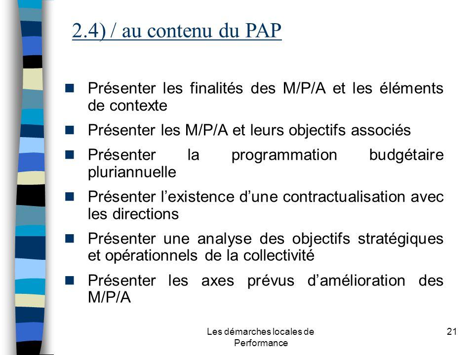 Les démarches locales de Performance 21 Présenter les finalités des M/P/A et les éléments de contexte Présenter les M/P/A et leurs objectifs associés Présenter la programmation budgétaire pluriannuelle Présenter lexistence dune contractualisation avec les directions Présenter une analyse des objectifs stratégiques et opérationnels de la collectivité Présenter les axes prévus damélioration des M/P/A 2.4) / au contenu du PAP