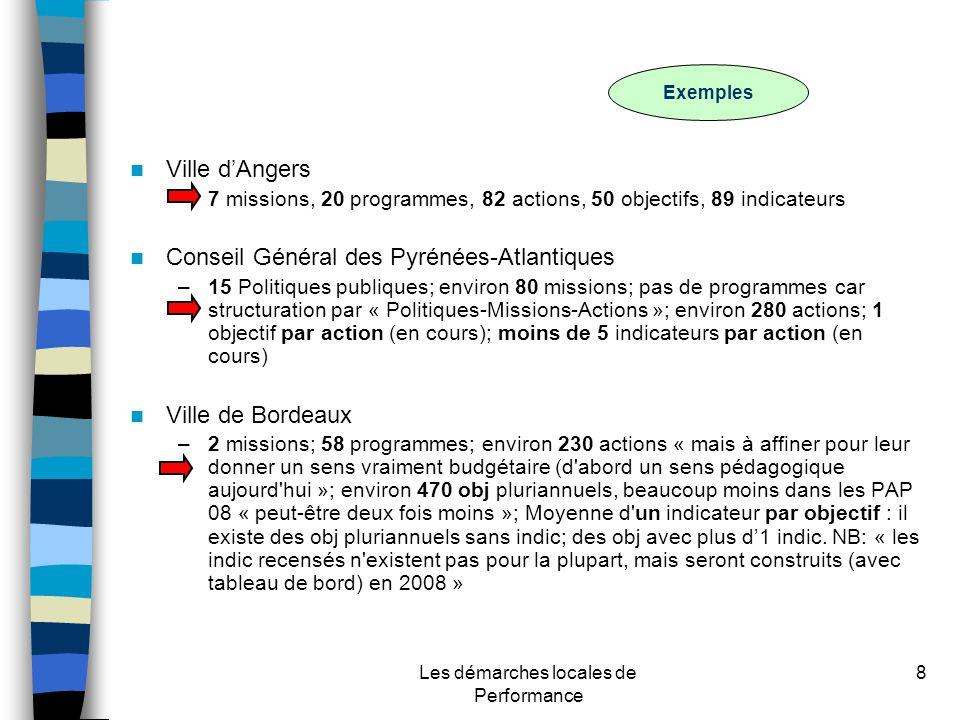 Les démarches locales de Performance 8 Ville dAngers –7 missions, 20 programmes, 82 actions, 50 objectifs, 89 indicateurs Conseil Général des Pyrénées-Atlantiques –15 Politiques publiques; environ 80 missions; pas de programmes car structuration par « Politiques-Missions-Actions »; environ 280 actions; 1 objectif par action (en cours); moins de 5 indicateurs par action (en cours) Ville de Bordeaux –2 missions; 58 programmes; environ 230 actions « mais à affiner pour leur donner un sens vraiment budgétaire (d abord un sens pédagogique aujourd hui »; environ 470 obj pluriannuels, beaucoup moins dans les PAP 08 « peut-être deux fois moins »; Moyenne d un indicateur par objectif : il existe des obj pluriannuels sans indic; des obj avec plus d1 indic.