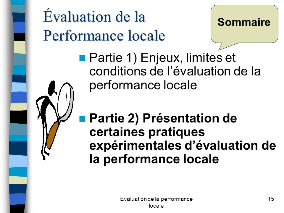 Evaluation de la performance locale 15 Sommaire Partie 1) Enjeux, limites et conditions de lévaluation de la performance locale Partie 2) Présentation de certaines pratiques expérimentales dévaluation de la performance locale Évaluation de la Performance locale