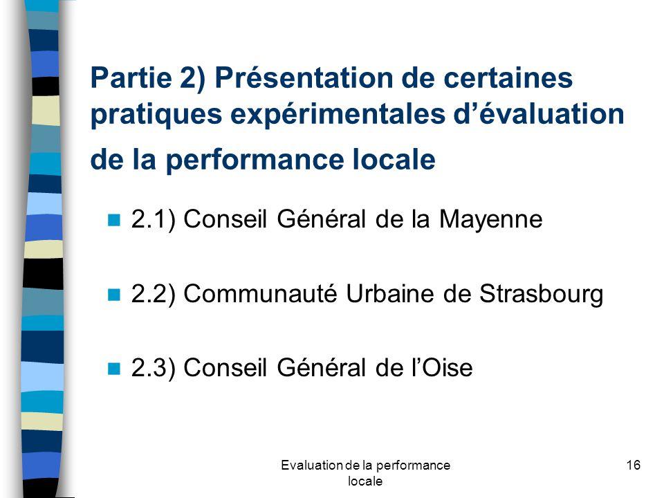 Evaluation de la performance locale 16 Partie 2) Présentation de certaines pratiques expérimentales dévaluation de la performance locale 2.1) Conseil Général de la Mayenne 2.2) Communauté Urbaine de Strasbourg 2.3) Conseil Général de lOise