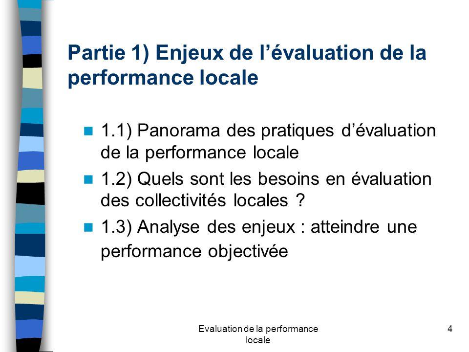 Evaluation de la performance locale 4 Partie 1) Enjeux de lévaluation de la performance locale 1.1) Panorama des pratiques dévaluation de la performance locale 1.2) Quels sont les besoins en évaluation des collectivités locales .