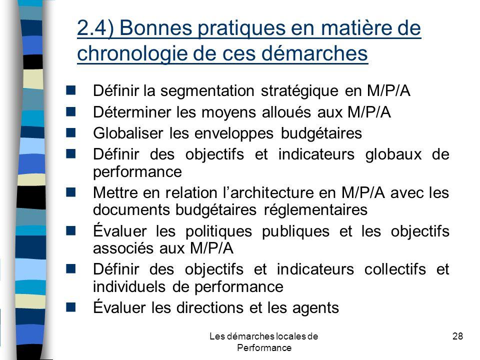 Les démarches locales de Performance 28 Définir la segmentation stratégique en M/P/A Déterminer les moyens alloués aux M/P/A Globaliser les enveloppes budgétaires Définir des objectifs et indicateurs globaux de performance Mettre en relation larchitecture en M/P/A avec les documents budgétaires réglementaires Évaluer les politiques publiques et les objectifs associés aux M/P/A Définir des objectifs et indicateurs collectifs et individuels de performance Évaluer les directions et les agents 2.4) Bonnes pratiques en matière de chronologie de ces démarches
