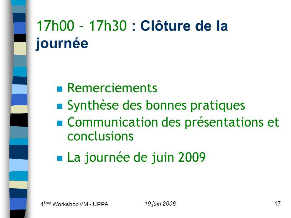 4 ème Workshop VM - UPPA 19 juin 200817 17h00 – 17h30 : Clôture de la journée n Remerciements n Synthèse des bonnes pratiques n Communication des présentations et conclusions n La journée de juin 2009
