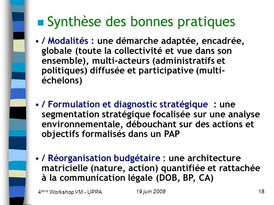 4 ème Workshop VM - UPPA 19 juin 200818 n Synthèse des bonnes pratiques / Modalités : une démarche adaptée, encadrée, globale (toute la collectivité et vue dans son ensemble), multi-acteurs (administratifs et politiques) diffusée et participative (multi- échelons) / Formulation et diagnostic stratégique : une segmentation stratégique focalisée sur une analyse environnementale, débouchant sur des actions et objectifs formalisés dans un PAP / Réorganisation budgétaire : une architecture matricielle (nature, action) quantifiée et rattachée à la communication légale (DOB, BP, CA)