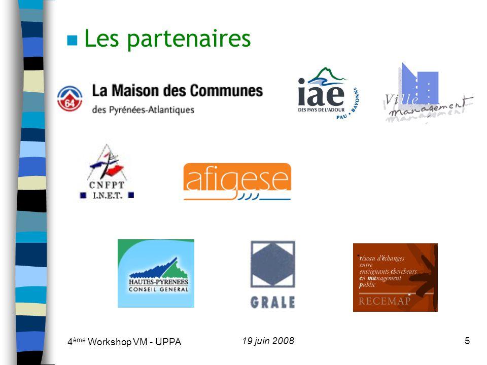 4 ème Workshop VM - UPPA 19 juin 20086 n Les participants Fonctionnaires territoriaux : Villes (Albi, Alès, Anglet, Auch, Bayonne, Bordeaux, Bruges, Epernay, Escalquens, Hasparren, Langon, Lyon, Pau, Saintes, Oloron Sainte-Marie, Orthez, Saint-Médard en Jalles, Tarbes), Communautés (Grand Dax, Muretain, Vic- Montaner, Grand Auch, Sud Pays Basque), Conseils généraux (Ariège, Gers, Gironde, Pyrénées- Atlantiques, Hautes-Pyrénées), Région (Midi-Pyrénées) Enseignants-chercheurs : Universités de Nice, Bordeaux 1, Montpellier, Limoges, UPPA et Aix- Marseille; ESC (Toulouse, Pau), Etudiants : Doctorants, Master de gestion « Management des collectivités locales », Master de droit public « Administration territoriale »
