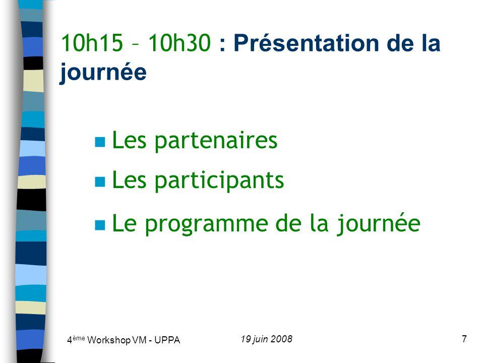 4 ème Workshop VM - UPPA 19 juin 20087 10h15 – 10h30 : Présentation de la journée n Les partenaires n Les participants n Le programme de la journée