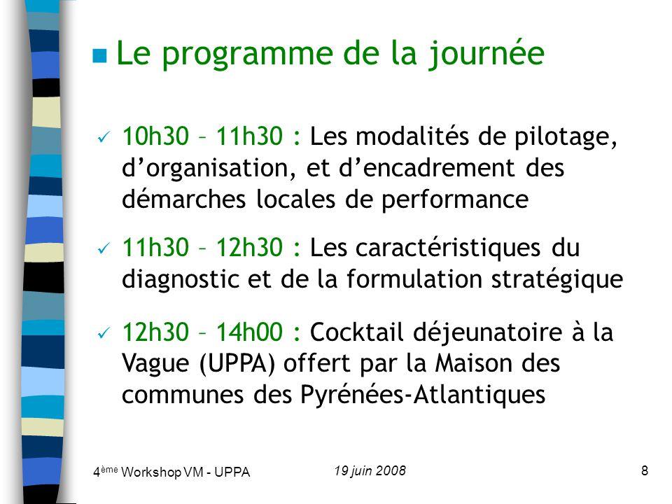 4 ème Workshop VM - UPPA 19 juin 20089 14h00 – 15h00 : Les modes de réorganisation de larchitecture budgétaire 15h00 – 16h00 : Les dispositifs de responsabilisation des démarches locales de performance 16h00 – 17h00 : Les dispositifs dévaluation au sein des démarches locales de performance 17h00 – 17h30 : Clôture de la rencontre n Le programme de la journée