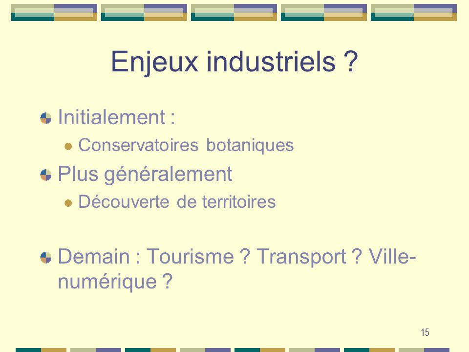 15 Enjeux industriels ? Initialement : Conservatoires botaniques Plus généralement Découverte de territoires Demain : Tourisme ? Transport ? Ville- nu