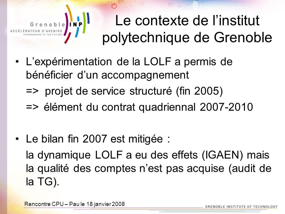 Rencontre CPU – Pau le 18 janvier 2008 Le contexte de linstitut polytechnique de Grenoble Lexpérimentation de la LOLF a permis de bénéficier dun accompagnement => projet de service structuré (fin 2005) =>élément du contrat quadriennal 2007-2010 Le bilan fin 2007 est mitigée : la dynamique LOLF a eu des effets (IGAEN) mais la qualité des comptes nest pas acquise (audit de la TG).