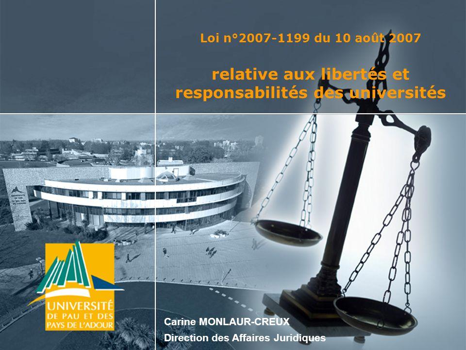 Loi n°2007-1199 du 10 août 2007 relative aux libertés et responsabilités des universités Ce texte constitue le socle de la réforme de l enseignement supérieur qui se déroulera sur cinq ans et pose les fondations de la nouvelle université.