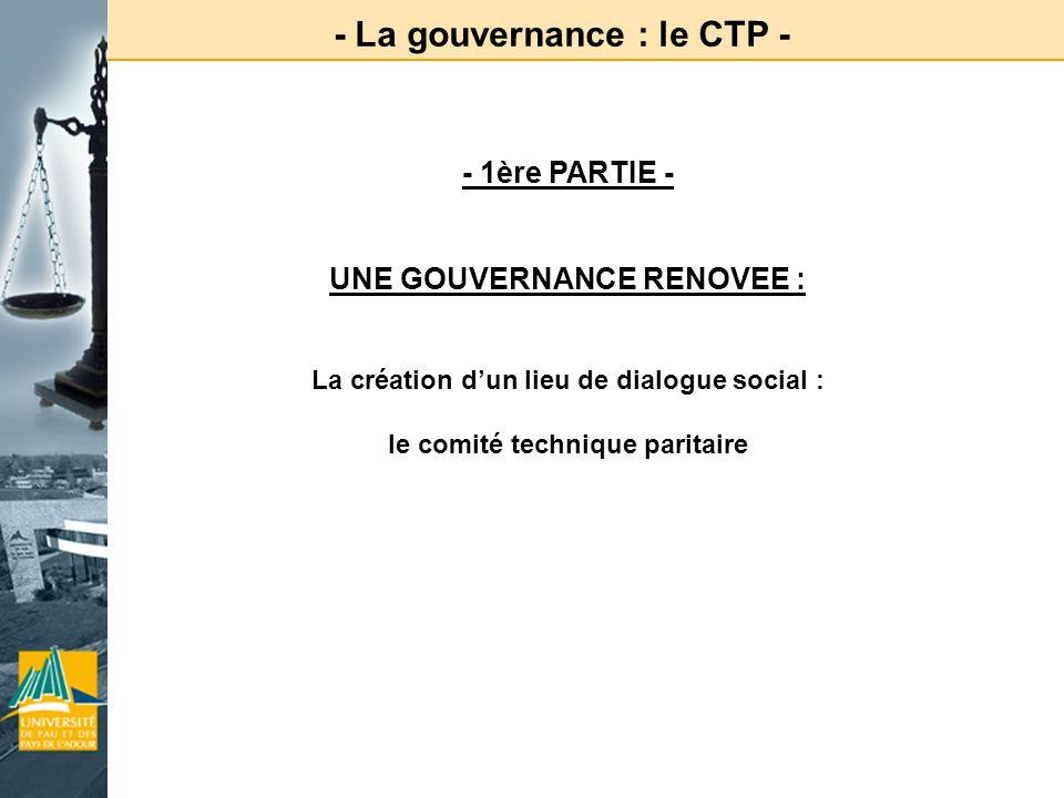 - La gouvernance : le CTP - - 1ère PARTIE - UNE GOUVERNANCE RENOVEE : La création dun lieu de dialogue social : le comité technique paritaire