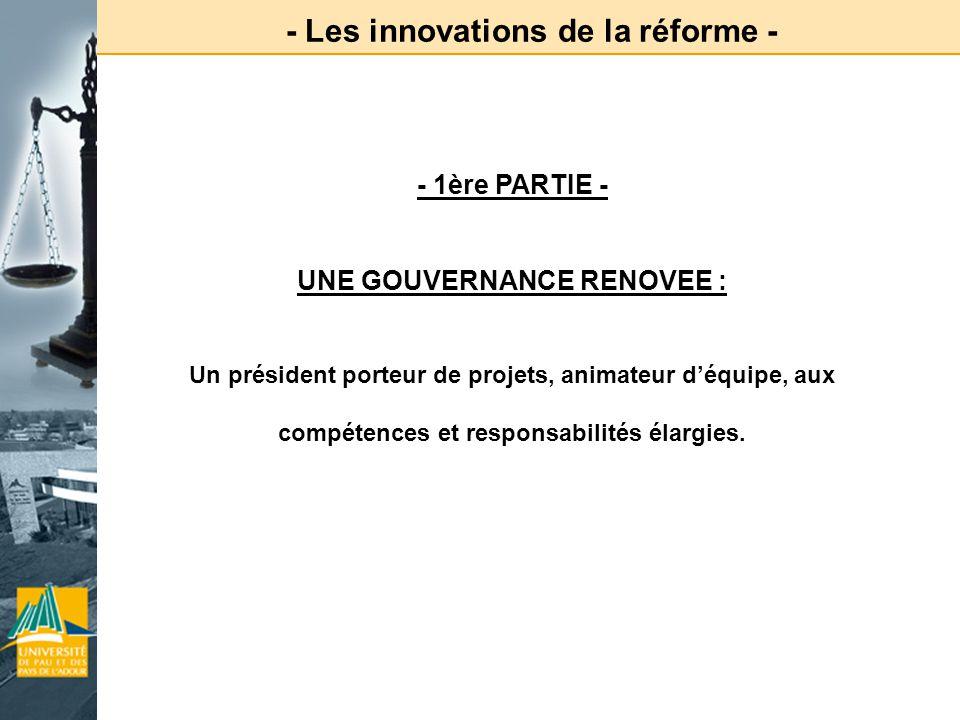 - Les innovations de la réforme - - 1ère PARTIE - UNE GOUVERNANCE RENOVEE : Un président porteur de projets, animateur déquipe, aux compétences et res