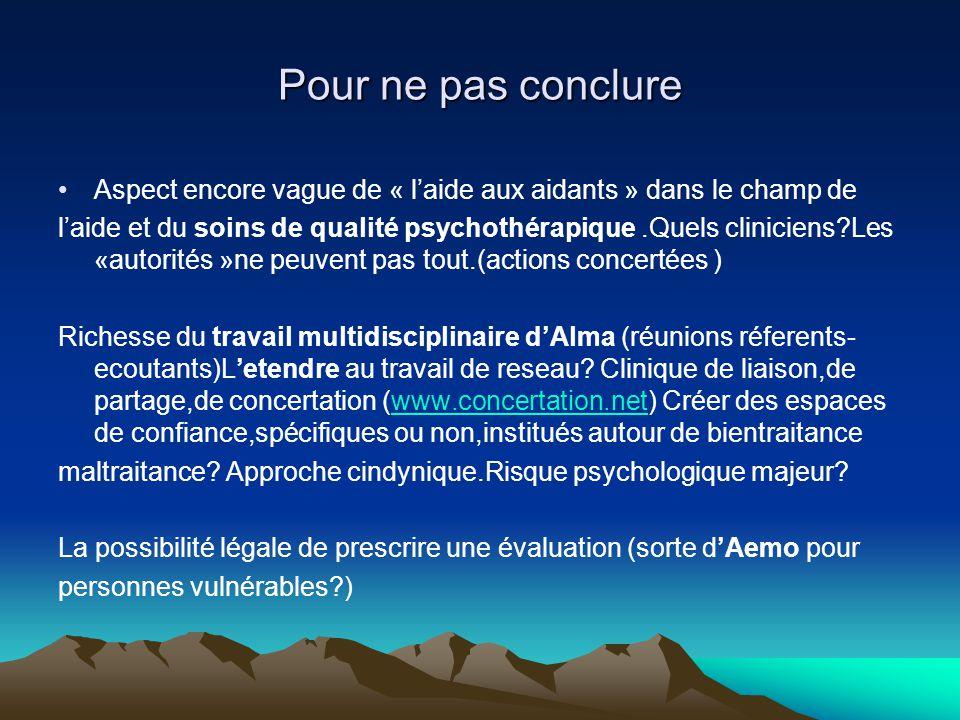 Pour ne pas conclure Aspect encore vague de « laide aux aidants » dans le champ de laide et du soins de qualité psychothérapique.Quels cliniciens?Les