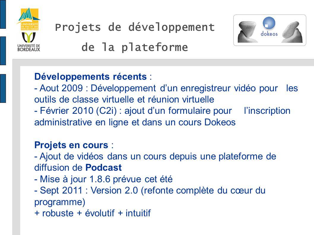 Projets de développement de la plateforme Développements récents : - Aout 2009 : Développement dun enregistreur vidéo pour les outils de classe virtuelle et réunion virtuelle - Février 2010 (C2i) : ajout dun formulaire pour linscription administrative en ligne et dans un cours Dokeos Projets en cours : - Ajout de vidéos dans un cours depuis une plateforme de diffusion de Podcast - Mise à jour 1.8.6 prévue cet été - Sept 2011 : Version 2.0 (refonte complète du cœur du programme) + robuste + évolutif + intuitif