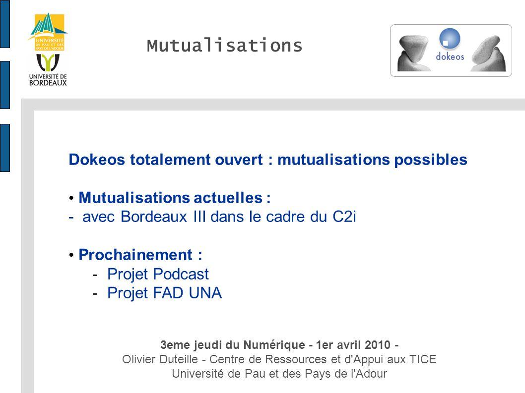 3eme jeudi du Numérique - 1er avril 2010 - Olivier Duteille - Centre de Ressources et d Appui aux TICE Université de Pau et des Pays de l Adour Dokeos totalement ouvert : mutualisations possibles Mutualisations actuelles : - avec Bordeaux III dans le cadre du C2i Prochainement : -Projet Podcast -Projet FAD UNA