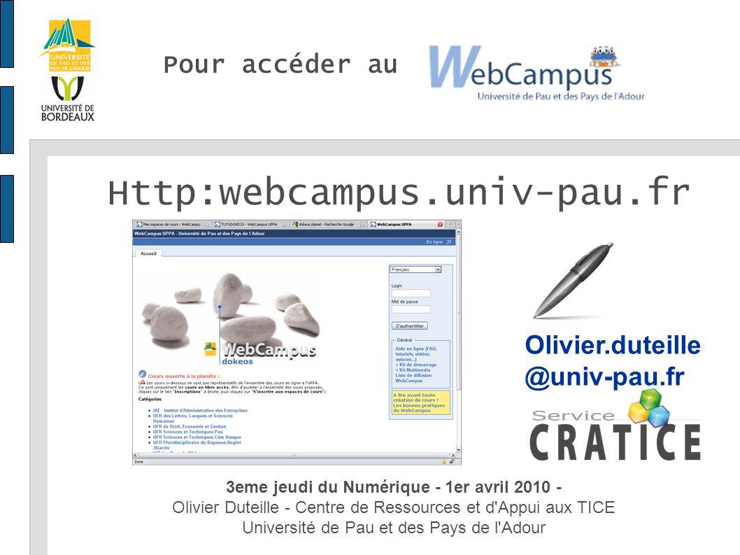 Pour accéder au 3eme jeudi du Numérique - 1er avril 2010 - Olivier Duteille - Centre de Ressources et d Appui aux TICE Université de Pau et des Pays de l Adour Http:webcampus.univ-pau.fr Olivier.duteille @univ-pau.fr