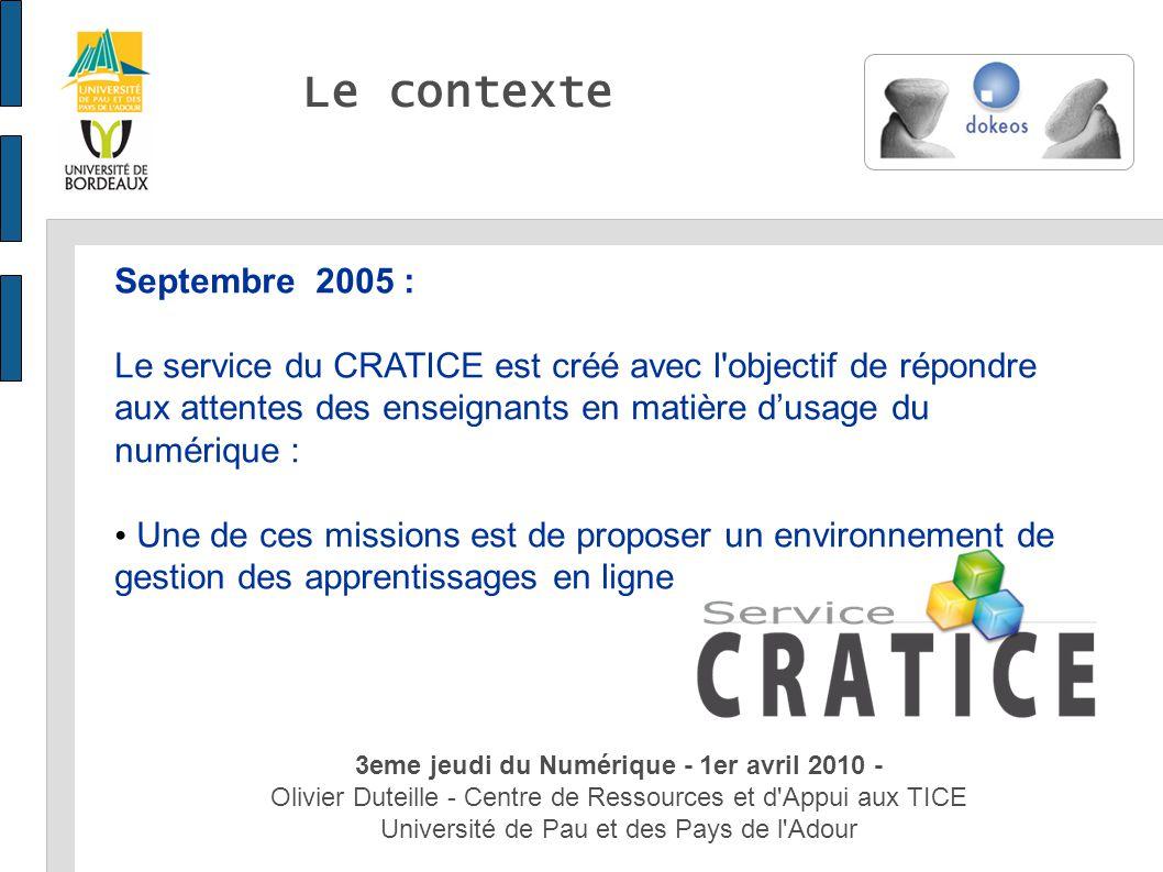 3eme jeudi du Numérique - 1er avril 2010 - Olivier Duteille - Centre de Ressources et d Appui aux TICE Université de Pau et des Pays de l Adour Le contexte 3eme jeudi du Numérique - 1er avril 2010 - Olivier Duteille - Centre de Ressources et d Appui aux TICE Université de Pau et des Pays de l Adour Septembre 2005 : Le service du CRATICE est créé avec l objectif de répondre aux attentes des enseignants en matière dusage du numérique : Une de ces missions est de proposer un environnement de gestion des apprentissages en ligne