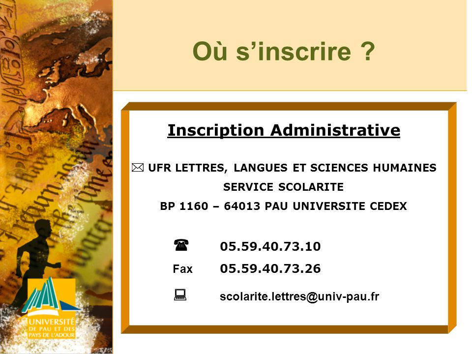 Où sinscrire ? Inscription Administrative UFR LETTRES, LANGUES ET SCIENCES HUMAINES SERVICE SCOLARITE BP 1160 – 64013 PAU UNIVERSITE CEDEX 05.59.40.73