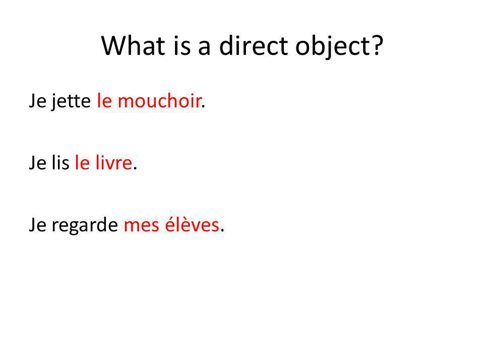 What is a direct object? Je jette le mouchoir. Je lis le livre. Je regarde mes élèves.