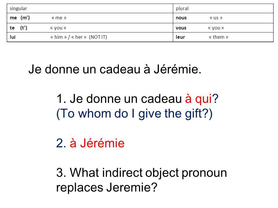 Je donne un cadeau à Jérémie. 1. Je donne un cadeau à qui? (To whom do I give the gift?) 2. à Jérémie 3. What indirect object pronoun replaces Jeremie
