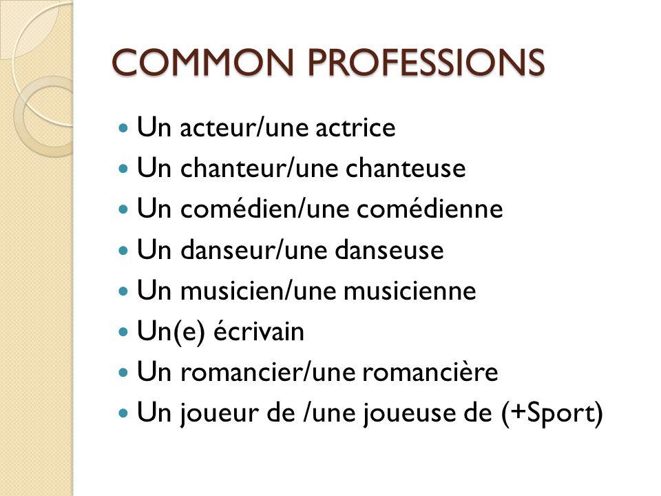 COMMON PROFESSIONS Un acteur/une actrice Un chanteur/une chanteuse Un comédien/une comédienne Un danseur/une danseuse Un musicien/une musicienne Un(e) écrivain Un romancier/une romancière Un joueur de /une joueuse de (+Sport)