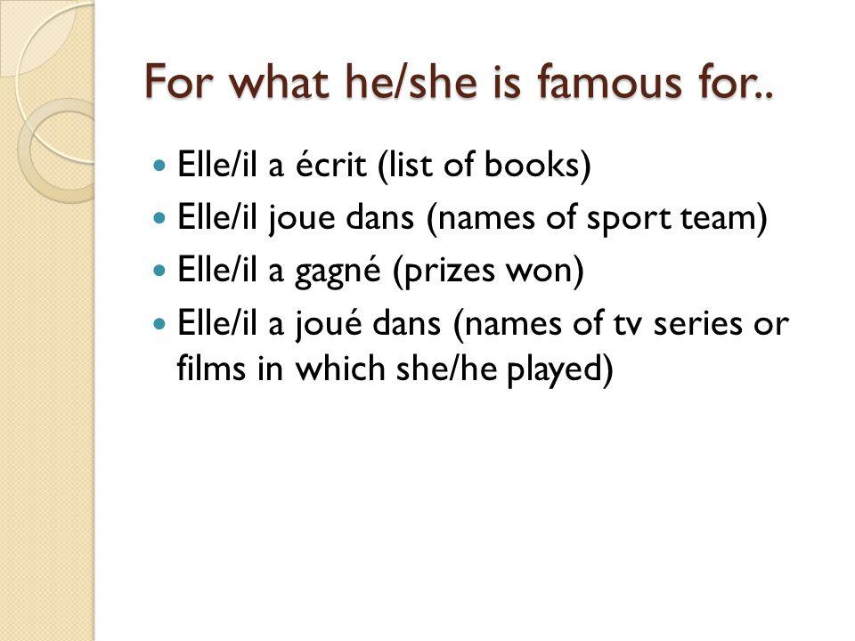For what he/she is famous for.. Elle/il a écrit (list of books) Elle/il joue dans (names of sport team) Elle/il a gagné (prizes won) Elle/il a joué da