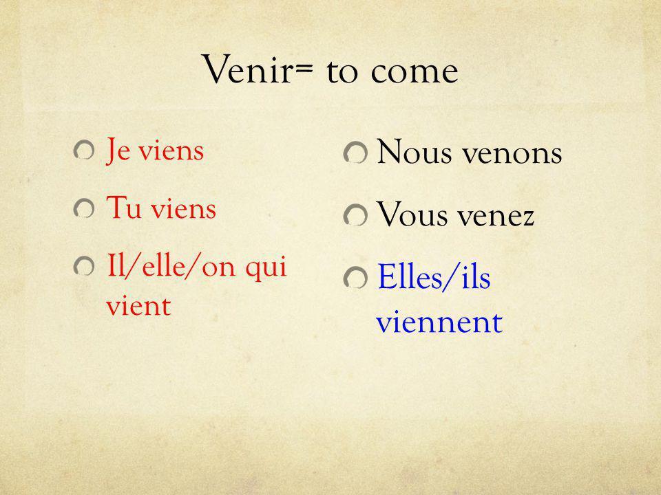 Venir= to come Je viens Tu viens Il/elle/on qui vient Nous venons Vous venez Elles/ils viennent